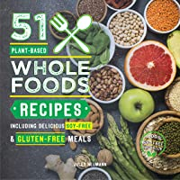 51 Plant-Based Whole Foods Recipes: Including Delicious Soy-Free & Gluten-Free Meals...