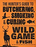 The Hunter's Guide to Butchering, Smoking and Curing Wild Game and Fish