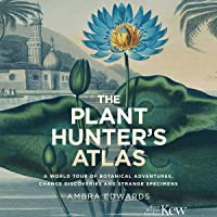 The Plant-Hunter's Atlas: A World Tour of Botanical Adventures, Chance Discoveries and Strange Specimens