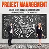Project Management: A Quick Start Beginner's Guide for Easily Managing Projects the Right Way