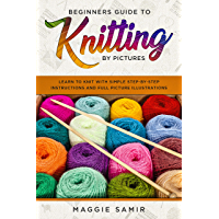 Beginners Guide To Knitting by Pictures: Learn to Knit with Simple Step-By-Step Instructions and Full Picture Illustrations (English Edition)