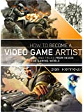 How to Become a Video Game Artist: The Insider's Guide to Landing a Job in the Gaming World