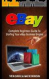 EBAY: Complete Beginners Guide To Starting Your eBay Business Empire (eBay Mastery, eBay 101)