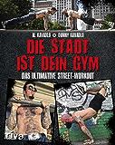 Die Stadt ist dein Gym: Das ultimative Street-Workout