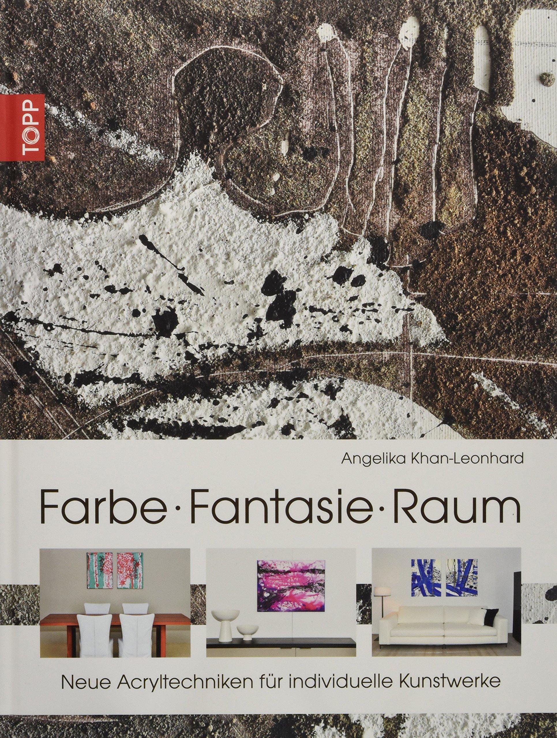 Farbe. Fantasie. Raum: Neue Acryltechniken für individuelle Kunstwerke