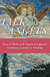 Talk with Angels: How to Work with Angels of Light for Guidance, Comfort & Healing