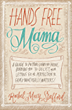 Hands Free Mama: A Guide to Putting Down the Phone, Burning the To-Do List, and Letting Go of Perfection to Grasp What…