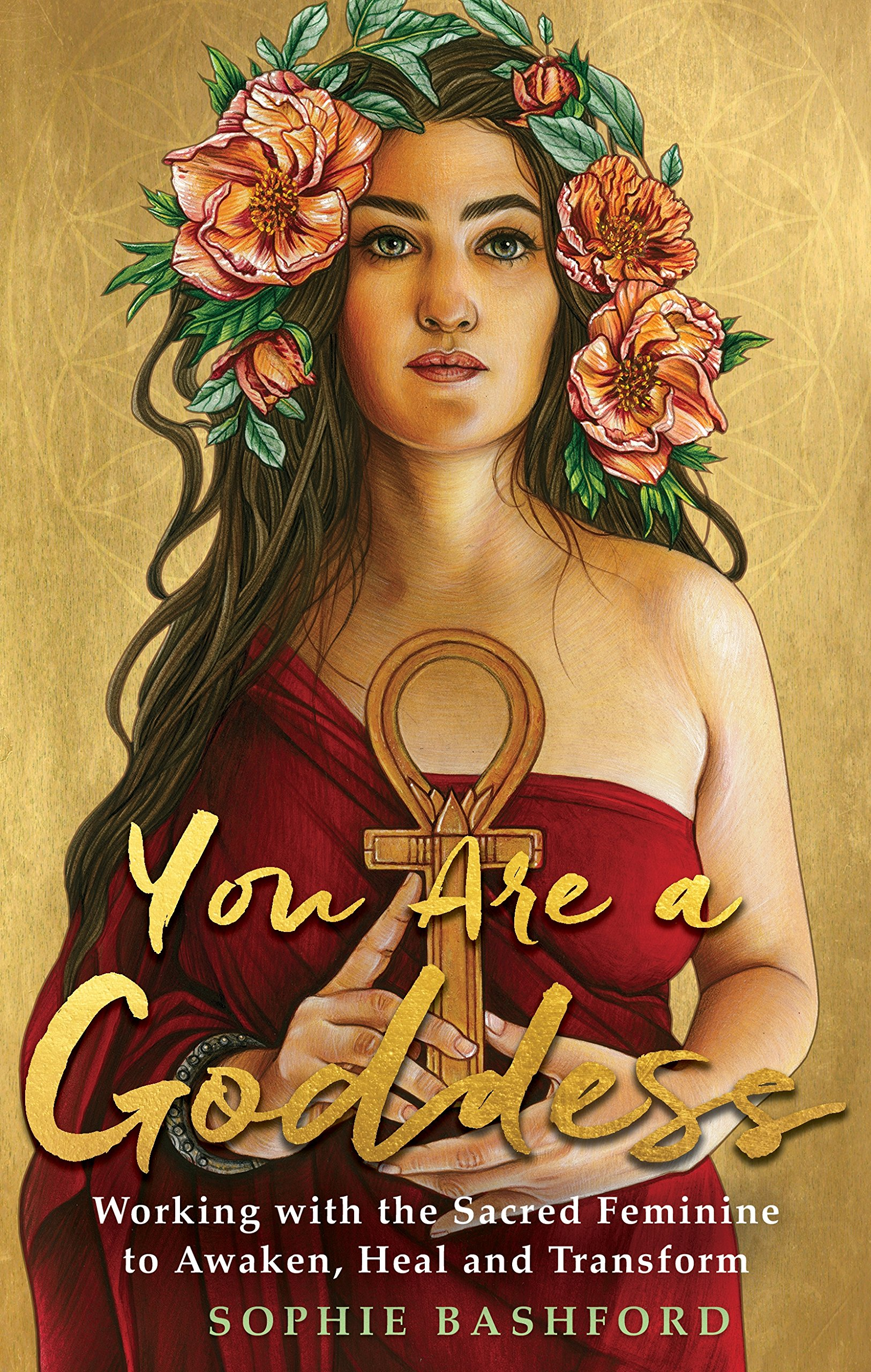 You Are A Goddess  Working With The Sacred Feminine To Awaken Heal And Transform
