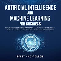 Artificial Intelligence and Machine Learning for Business: How Modern Companies Approach AI and ML in Their Business and How AI and ML Are Changing Their Business Strategy