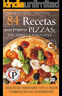 84 RECETAS PARA PREPARAR PIZZAS, CALZONES Y FARINATAS: Exquisitas variedades con la mejor combinación