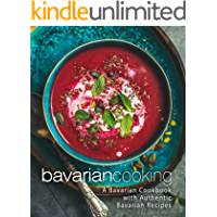 Bavarian Cooking: A Bavarian Cookbook with Authentic Bavarian Recipes (2nd Edition)