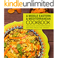 A Middle Eastern and Mediterranean Cookbook: Delicious Mediterranean Recipes from the Orient