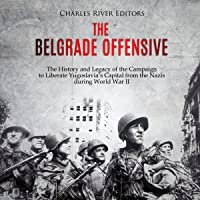 The Belgrade Offensive: The History and Legacy of the Campaign to Liberate Yugoslavia's Capital from the Nazis During…