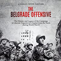The Belgrade Offensive: The History and Legacy of the Campaign to Liberate Yugoslavia's Capital from the Nazis During World War II