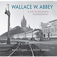 Wallace W. Abbey: A Life in Railroad Photography