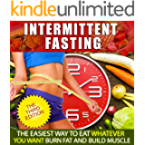Intermittent Fasting:The Easiest Way to Eat Whatever You Want, Burn Fat and Build Muscle (Intermittent Fasting For Women, Step by Step Guide For Beginners. Loss, Build Muscle, FREE BONUS INSIDE)