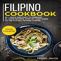 Filipino Cookbook: 80+ Quick and Easy to Prepare at Home Recipes, Step-by-Step Guide to the Classic Filipino Cuisine