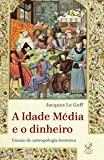 A Idade Média e o dinheiro: Ensaio de uma antropologia histórica: Ensaio de uma antropologia histórica