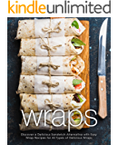 Wraps: Discover a Delicious Sandwich Alternative with Easy Wrap Recipes for All Types of Delicious Wraps (2nd Edition)