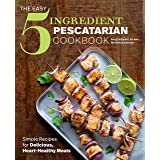 The Easy 5-Ingredient Pescatarian Cookbook: Simple Recipes for Delicious, Heart-Healthy Meals