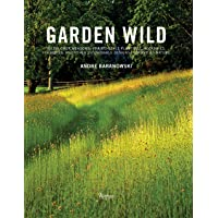 Garden Wild: Wildflower Meadows, Prairie-Style Plantings, Rockeries, Ferneries, and other  Sustainable Designs Inspired by Nature