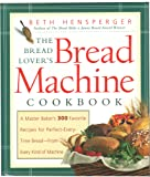 The Bread Lover's Bread Machine Cookbook: A Master Baker's 300 Favorite Recipes for Perfect-Every-Time Bread-From Every Kind of Machine