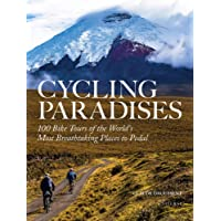 Cycling Paradises: 100 Bike Tours of the World's Most Breathtaking Places to Pedal