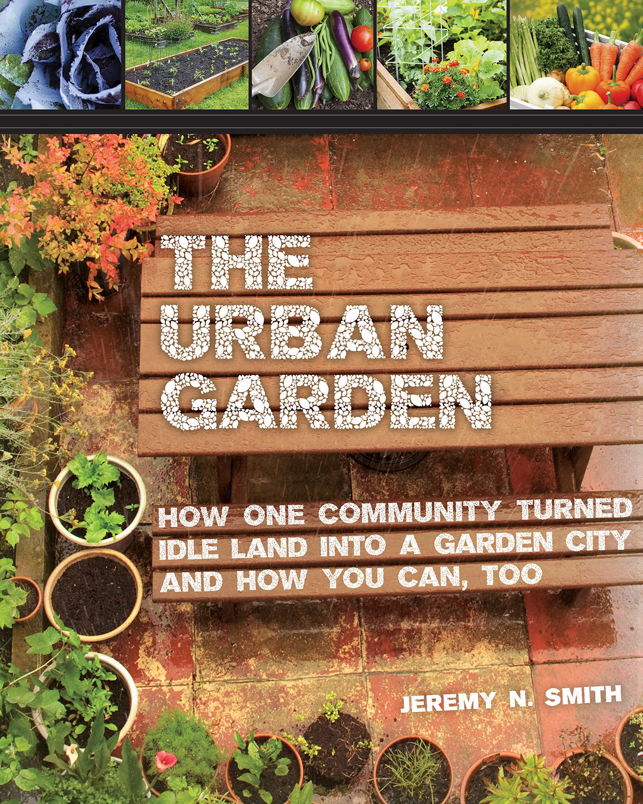 the urban garden how one community turned idle land into a garden city and how you can too jeremy n smith chad harder sepp jannotta bill mckibben - Urban Garden