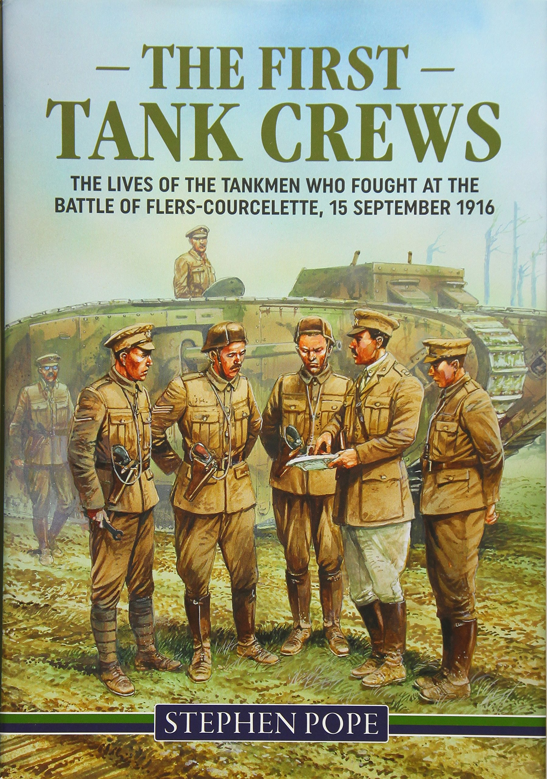 The First Tank Crews Lives Of Tankmen Who Fought At Battle Story Cambrai 1917 Flers Courcelette 15 September 1916 Stephen Pope 9781910777770