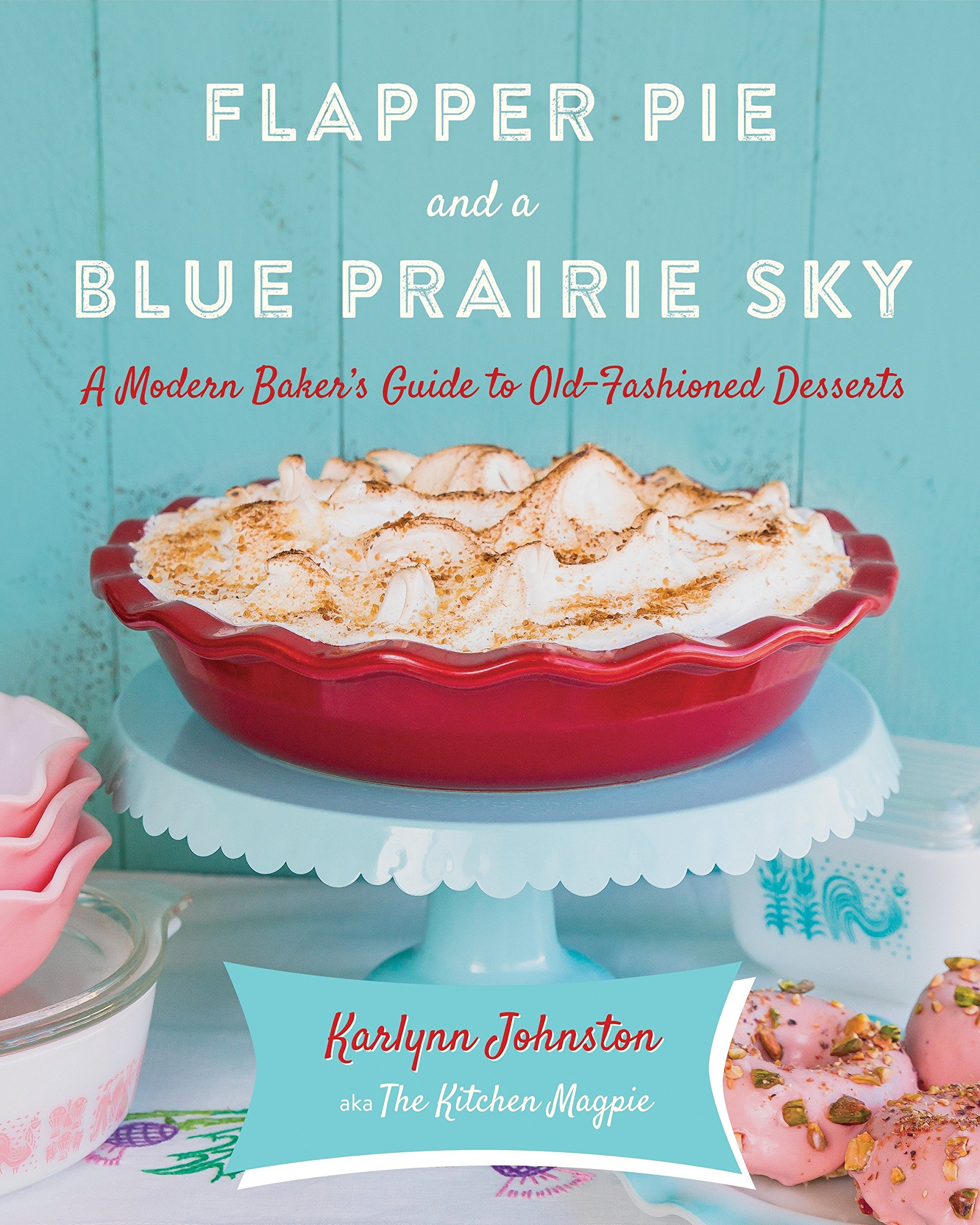 Read Online Flapper Pie and a Blue Prairie Sky: A Modern Baker's Guide to Old-Fashioned Desserts PDF