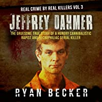 Jeffrey Dahmer: The Gruesome True Story of a Hungry Cannibalistic Rapist and Necrophiliac Serial Killer: Real Crime by…