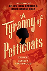 A Tyranny of Petticoats: 15 Stories of Belles, Bank Robbers & Other Badass Girls Kindle Edition