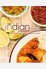Easy Indian Cookbook: A Simple Asian Cookbook for Preparing Tasty Indian Foods Kindle Edition