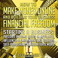 How to Make Money Online & Building Your Business Financial Freedom!: Starting a Business: Passive Income Ideas in Affiliate, Influencer & Email Marketing, YouTube, Self-Publishing, Amazon FBA & More
