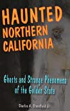 Haunted Northern California: Ghosts and Strange Phenomena of the Golden State (Haunted Series)