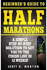 Beginner's Guide to Half Marathons: A Simple Step-By-Step Solution to Get You to the Finish Line in 12 Weeks! (Beginner To Finisher Book 4) Kindle Edition
