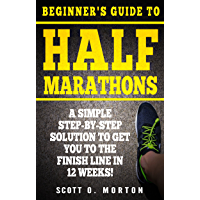 Beginner's Guide to Half Marathons: A Simple Step-By-Step Solution to Get You to the Finish Line in 12 Weeks! (Beginner To Finisher Book 4)