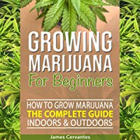 Growing Marijuana for Beginners: How to Grow Marijuana the Complete Guide, Indoors and Outdoors