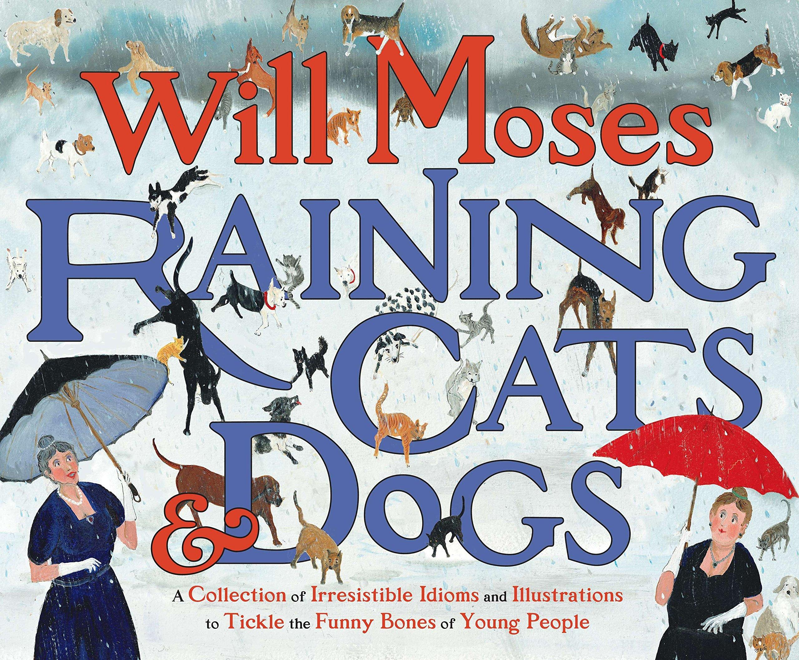 Raining Cats And Dogs A Collection Of Irresistible Idioms And