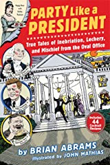 Party Like a President: True Tales of Inebriation, Lechery, and Mischief From the Oval Office Kindle Edition