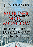 Murder Most Moscow: True Stories of Russia's Worst Serial Killers (Lawson's Serial Killer Series Book 1) (English Edition)