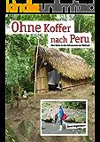 Ohne Koffer nach Peru: Eine Reise zu den Schamanen von Takiwasi
