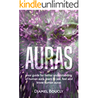 Aura: Your guide for better understanding of the human aura, learn to feel, see and know human aura