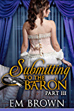 Submitting to the Baron, Part III: A Romantic Historical Erotica (Chateau Debauchery Book 9)
