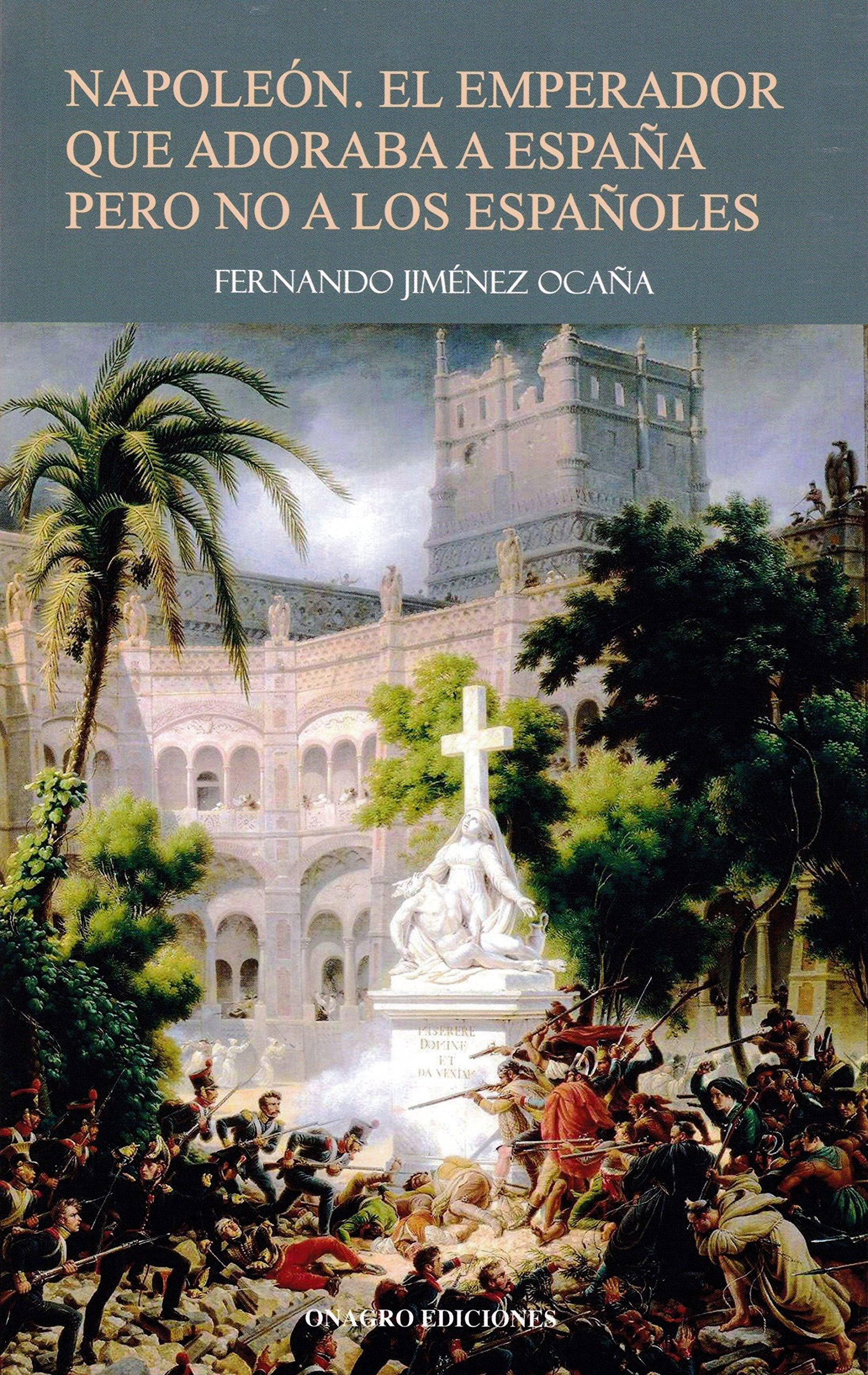 Napoleón. El emperador que adoraba a España pero no a los españoles: Amazon.es: Jiménez Ocaña, Fernando: Libros