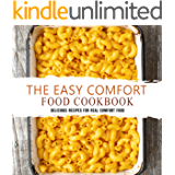 The Easy Comfort Food Cookbook: Delicious Recipes for Real Comfort Food