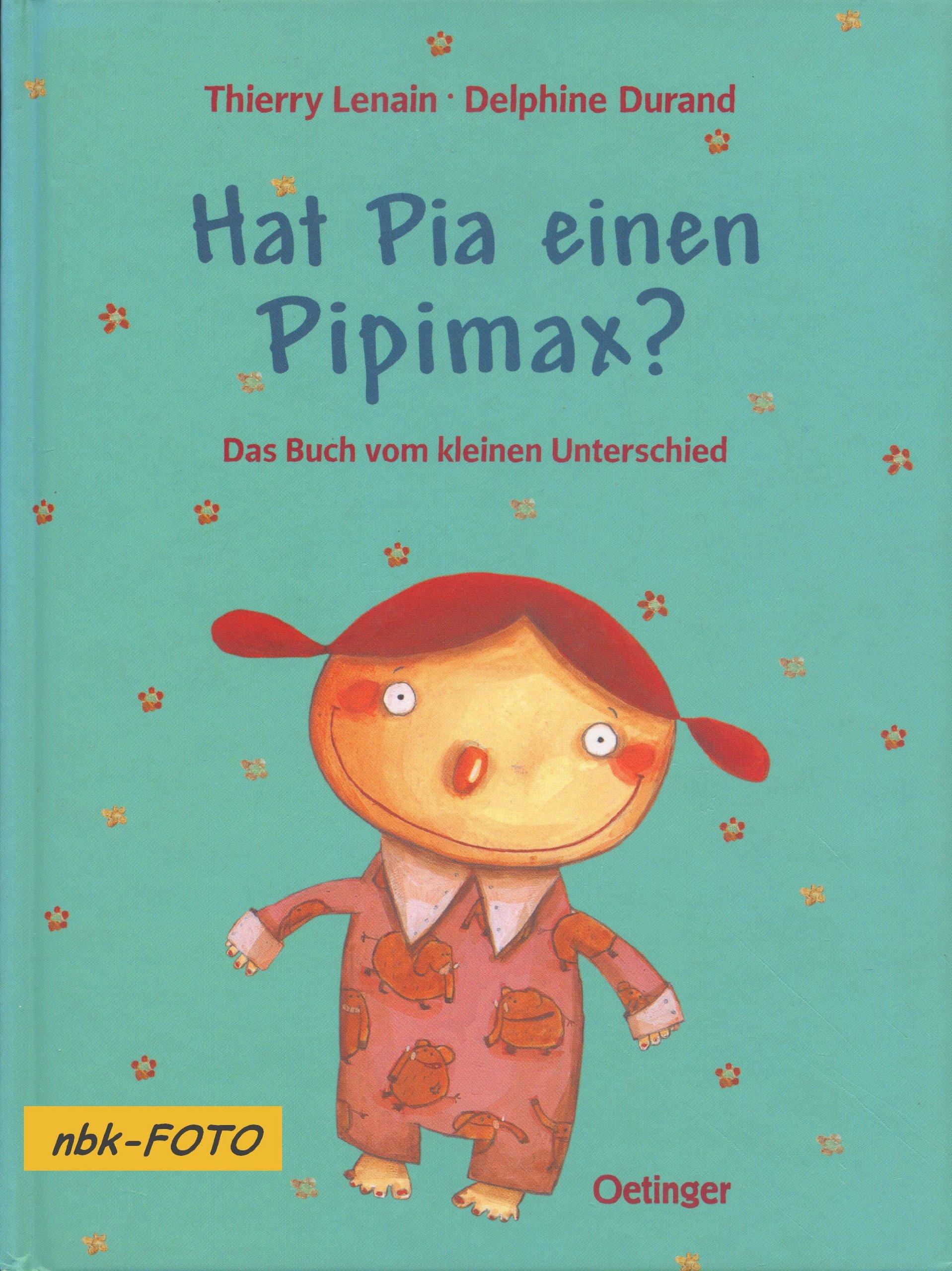 Hat Pia einen Pipimax?: Das Buch vom kleinen Unterschied Gebundenes Buch – Februar 2002 Thierry Lenain Delphine Durand Alexandra Rak Oetinger