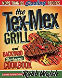 The Tex-Mex Grill and Backyard Barbacoa Cookbook: More Than 85 Sizzling Recipes