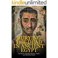 Burying the Dead in Ancient Egypt: The History of Egyptian Mummies, Tombs, and Other Burial Rituals (English Edition)