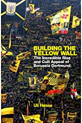 Building the Yellow Wall: The Incredible Rise and Cult Appeal of Borussia Dortmund: WINNER OF THE FOOTBALL BOOK OF THE YEAR 2019 Kindle Edition